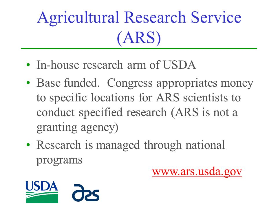 Agricultural Research Service (ARS) In-house research arm of USDA Base funded. Congress appropriates money to specific locations for ARS scientists to