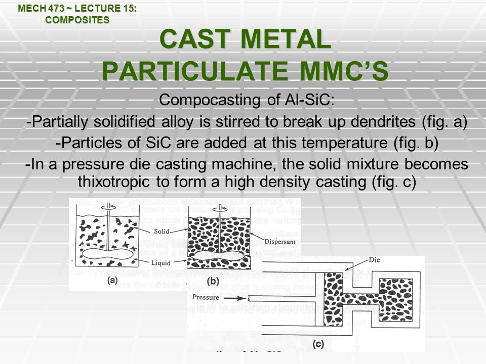 MECH 473 ~ LECTURE 15: COMPOSITES CAST METAL PARTICULATE MMC'S Compocasting of Al-SiC: -Partially solidified alloy is stirred to break up dendrites (fig.