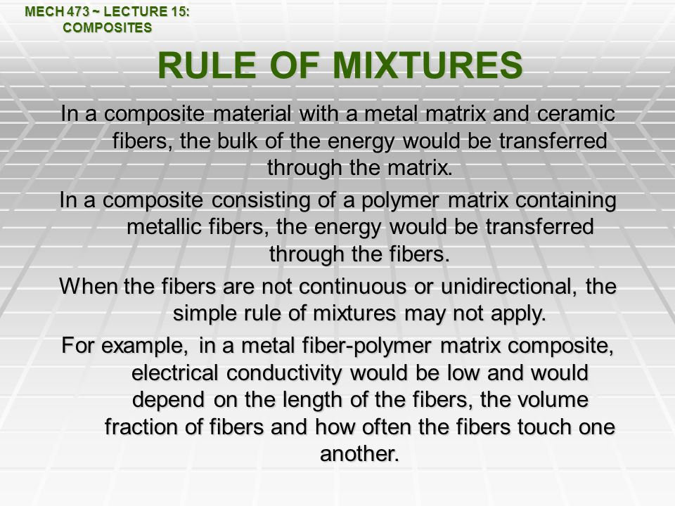 MECH 473 ~ LECTURE 15: COMPOSITES RULE OF MIXTURES In a composite material with a metal matrix and ceramic fibers, the bulk of the energy would be transferred through the matrix.