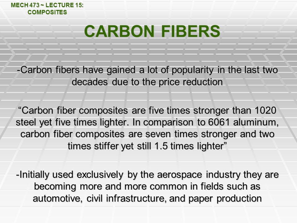 MECH 473 ~ LECTURE 15: COMPOSITES CARBON FIBERS -Carbon fibers have gained a lot of popularity in the last two decades due to the price reduction Carbon fiber composites are five times stronger than 1020 steel yet five times lighter.