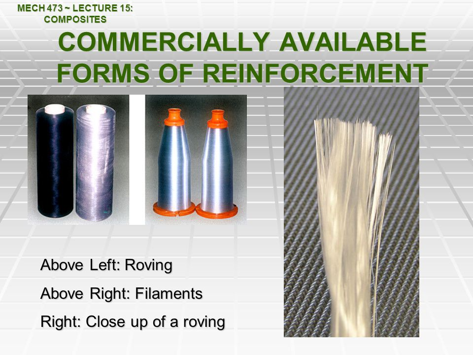 MECH 473 ~ LECTURE 15: COMPOSITES COMMERCIALLY AVAILABLE FORMS OF REINFORCEMENT Above Left: Roving Above Right: Filaments Right: Close up of a roving