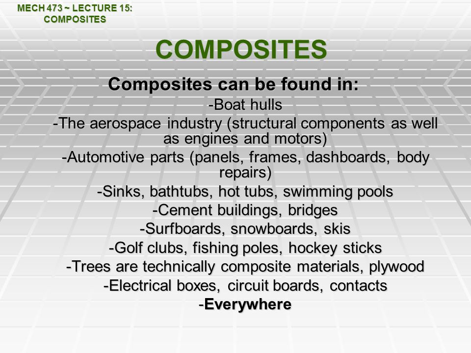 MECH 473 ~ LECTURE 15: COMPOSITES COMPOSITES Composites can be found in: -Boat hulls -The aerospace industry (structural components as well as engines and motors) -Automotive parts (panels, frames, dashboards, body repairs) -Sinks, bathtubs, hot tubs, swimming pools -Cement buildings, bridges -Surfboards, snowboards, skis -Golf clubs, fishing poles, hockey sticks -Trees are technically composite materials, plywood -Electrical boxes, circuit boards, contacts -Everywhere