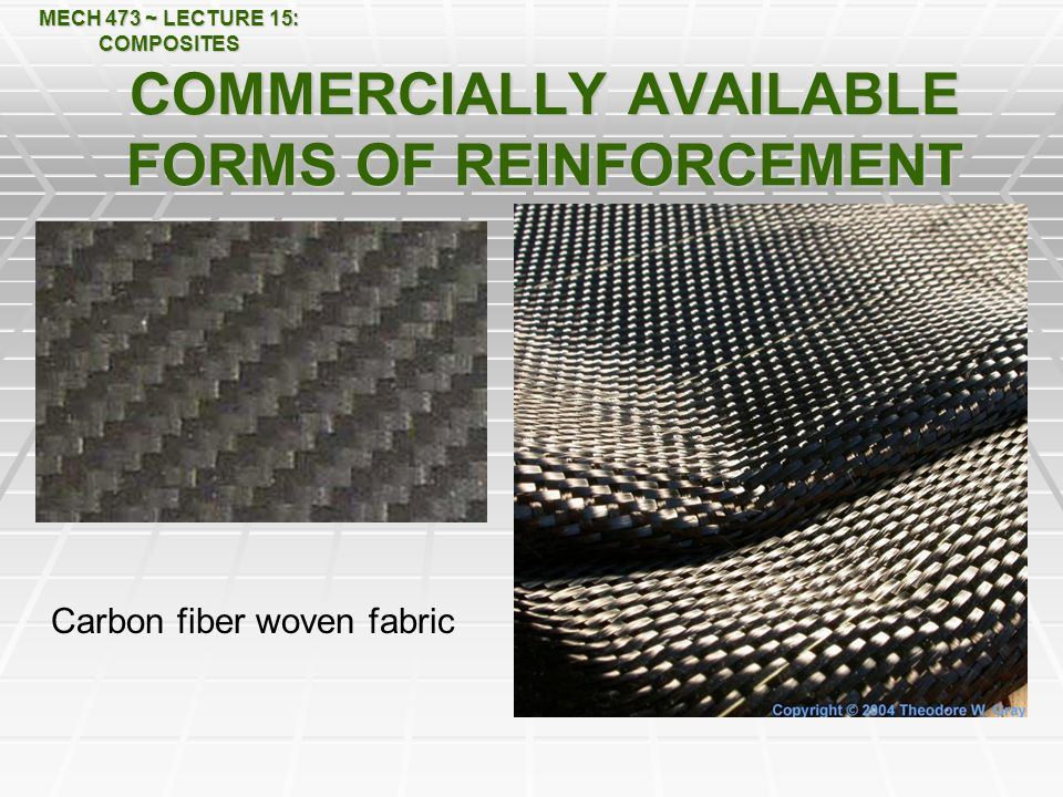MECH 473 ~ LECTURE 15: COMPOSITES COMMERCIALLY AVAILABLE FORMS OF REINFORCEMENT Carbon fiber woven fabric