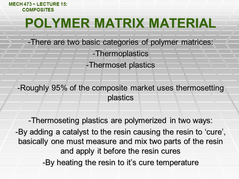 MECH 473 ~ LECTURE 15: COMPOSITES POLYMER MATRIX MATERIAL -There are two basic categories of polymer matrices: -Thermoplastics -Thermoset plastics -Roughly 95% of the composite market uses thermosetting plastics -Thermoseting plastics are polymerized in two ways: -By adding a catalyst to the resin causing the resin to 'cure', basically one must measure and mix two parts of the resin and apply it before the resin cures -By heating the resin to it's cure temperature