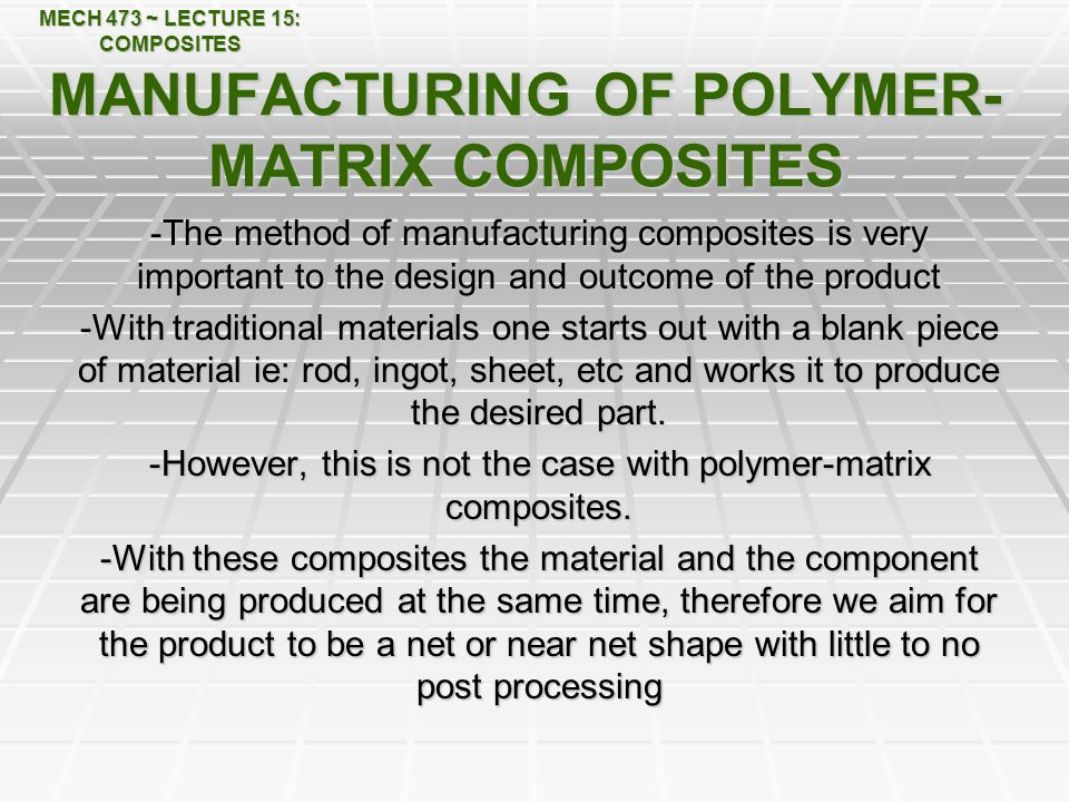 MECH 473 ~ LECTURE 15: COMPOSITES MANUFACTURING OF POLYMER- MATRIX COMPOSITES -The method of manufacturing composites is very important to the design and outcome of the product -With traditional materials one starts out with a blank piece of material ie: rod, ingot, sheet, etc and works it to produce the desired part.