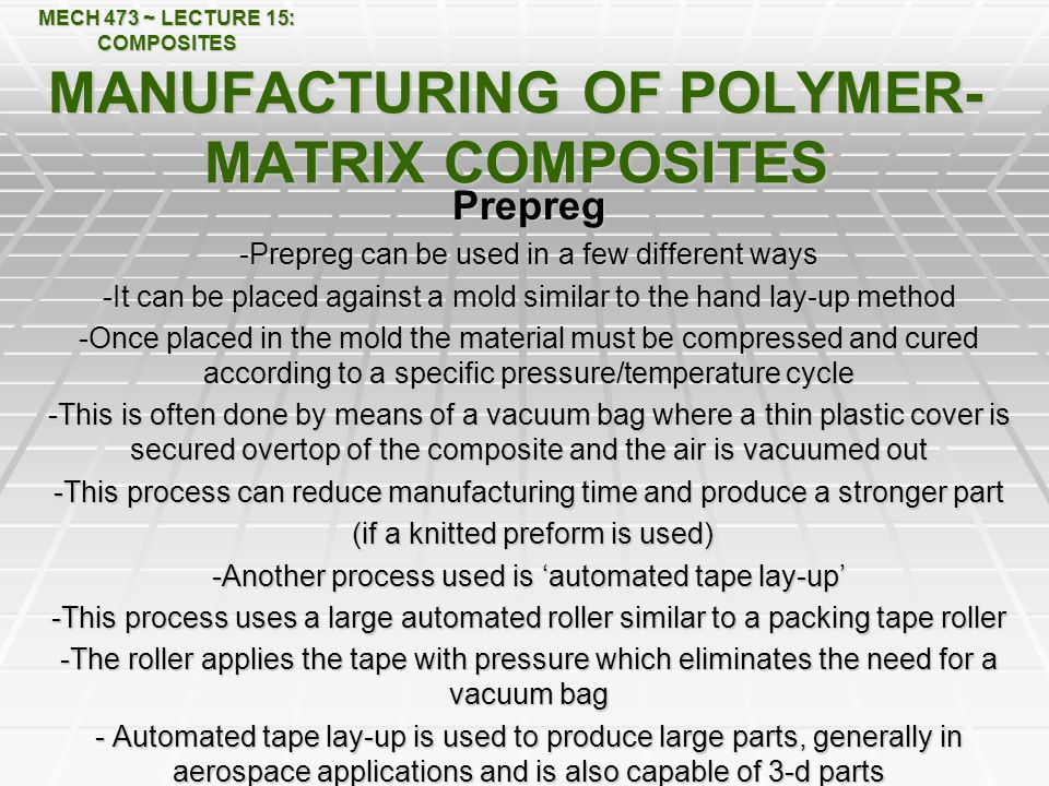 MECH 473 ~ LECTURE 15: COMPOSITES MANUFACTURING OF POLYMER- MATRIX COMPOSITES Prepreg -Prepreg can be used in a few different ways -It can be placed against a mold similar to the hand lay-up method -Once placed in the mold the material must be compressed and cured according to a specific pressure/temperature cycle -This is often done by means of a vacuum bag where a thin plastic cover is secured overtop of the composite and the air is vacuumed out -This process can reduce manufacturing time and produce a stronger part (if a knitted preform is used) (if a knitted preform is used) -Another process used is 'automated tape lay-up' -This process uses a large automated roller similar to a packing tape roller -The roller applies the tape with pressure which eliminates the need for a vacuum bag - Automated tape lay-up is used to produce large parts, generally in aerospace applications and is also capable of 3-d parts
