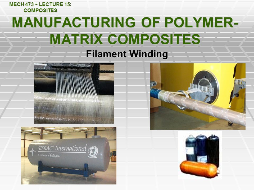 MECH 473 ~ LECTURE 15: COMPOSITES MANUFACTURING OF POLYMER- MATRIX COMPOSITES Filament Winding