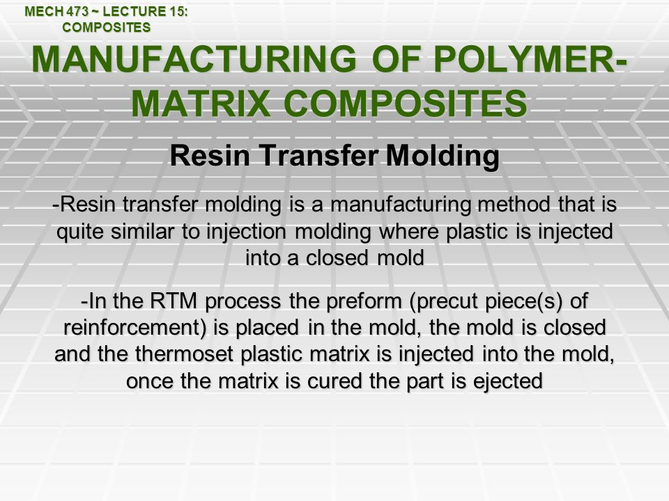MECH 473 ~ LECTURE 15: COMPOSITES MANUFACTURING OF POLYMER- MATRIX COMPOSITES Resin Transfer Molding -Resin transfer molding is a manufacturing method that is quite similar to injection molding where plastic is injected into a closed mold -In the RTM process the preform (precut piece(s) of reinforcement) is placed in the mold, the mold is closed and the thermoset plastic matrix is injected into the mold, once the matrix is cured the part is ejected