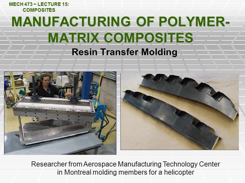 MECH 473 ~ LECTURE 15: COMPOSITES MANUFACTURING OF POLYMER- MATRIX COMPOSITES Resin Transfer Molding Researcher from Aerospace Manufacturing Technology Center in Montreal molding members for a helicopter