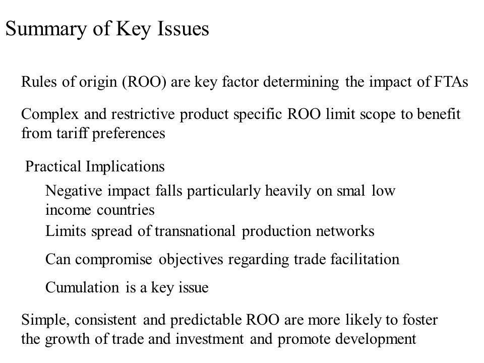 Summary of Key Issues Rules of origin (ROO) are key factor determining the impact of FTAs Complex and restrictive product specific ROO limit scope to