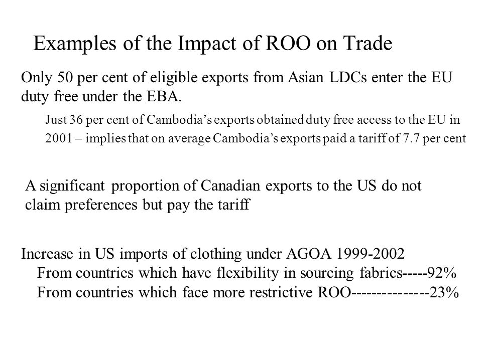 Examples of the Impact of ROO on Trade Only 50 per cent of eligible exports from Asian LDCs enter the EU duty free under the EBA. Just 36 per cent of