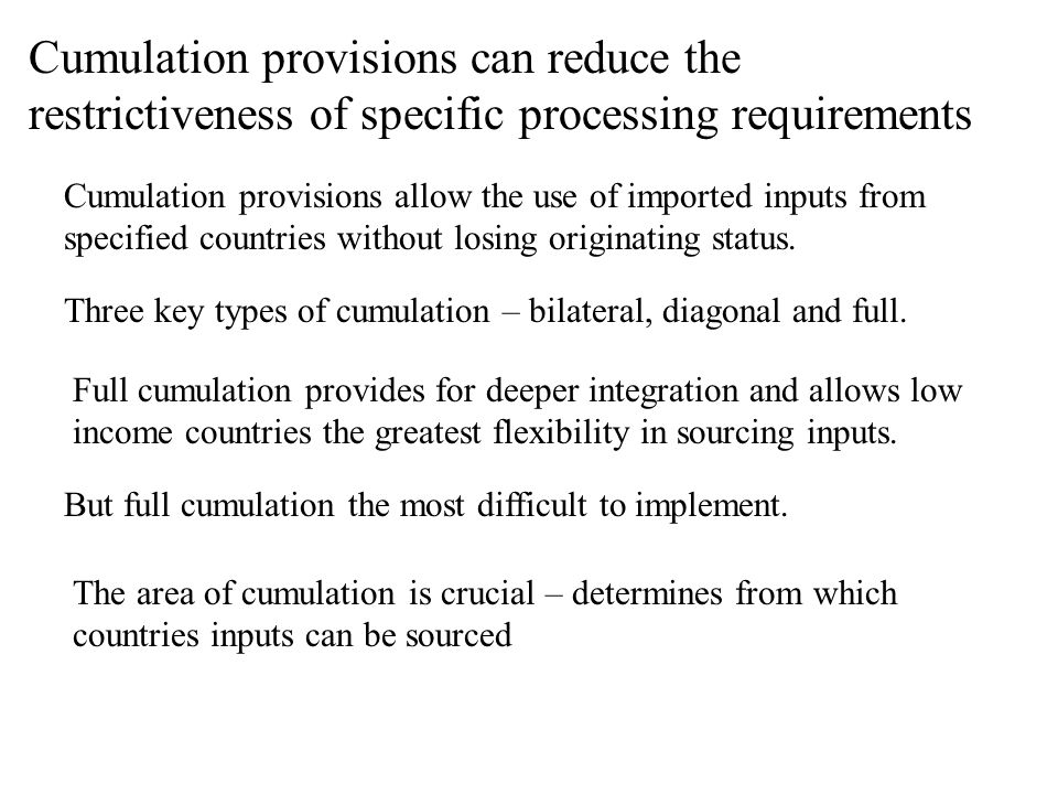 Cumulation provisions can reduce the restrictiveness of specific processing requirements But full cumulation the most difficult to implement. Full cum