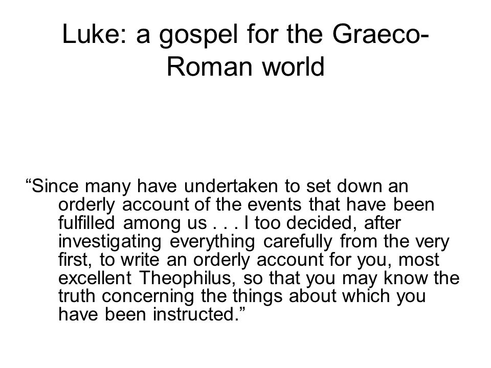 Luke: a gospel for the Graeco- Roman world Since many have undertaken to set down an orderly account of the events that have been fulfilled among us...