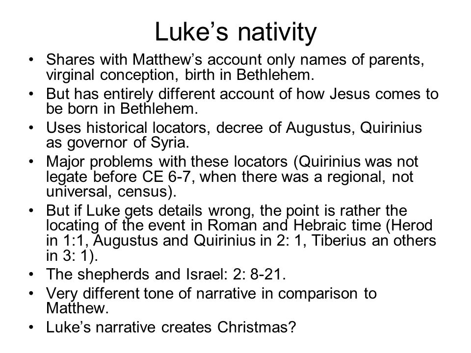 Luke's nativity Shares with Matthew's account only names of parents, virginal conception, birth in Bethlehem.