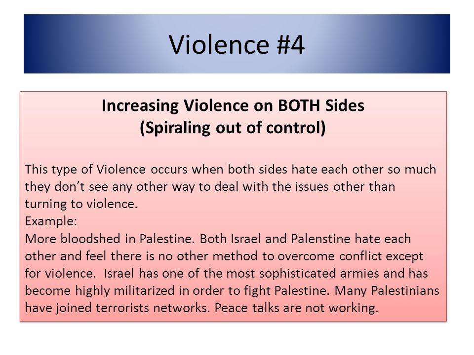 Violence #4 Increasing Violence on BOTH Sides (Spiraling out of control) This type of Violence occurs when both sides hate each other so much they don