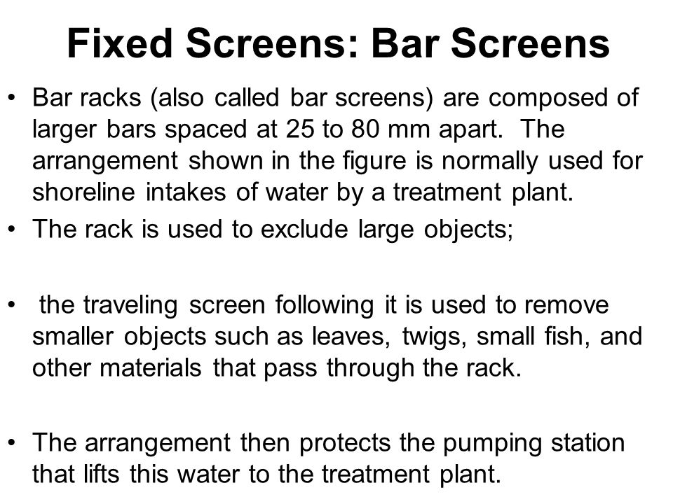 Fixed Screens: Bar Screens Bar racks (also called bar screens) are composed of larger bars spaced at 25 to 80 mm apart.