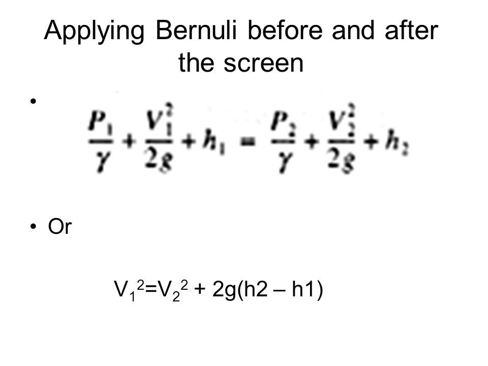 Applying Bernuli before and after the screen Or V 1 2 =V 2 2 + 2g(h2 – h1)