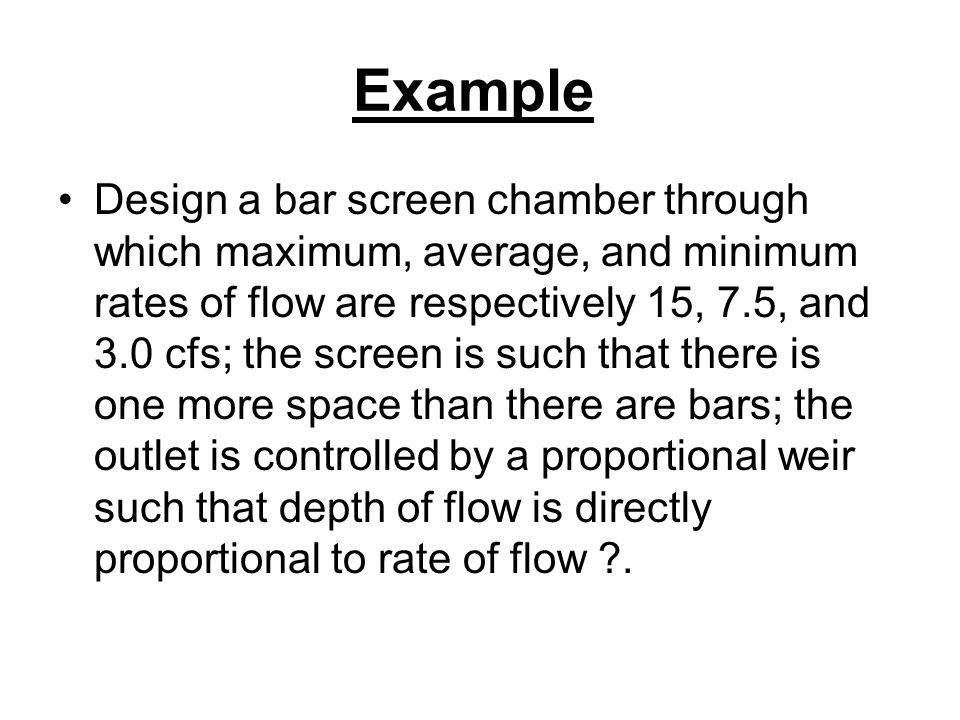 Example Design a bar screen chamber through which maximum, average, and minimum rates of flow are respectively 15, 7.5, and 3.0 cfs; the screen is such that there is one more space than there are bars; the outlet is controlled by a proportional weir such that depth of flow is directly proportional to rate of flow ?.