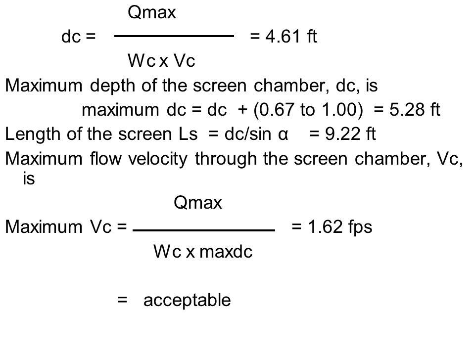 Qmax dc = = 4.61 ft Wc x Vc Maximum depth of the screen chamber, dc, is maximum dc = dc + (0.67 to 1.00) = 5.28 ft Length of the screen Ls = dc/sin α = 9.22 ft Maximum flow velocity through the screen chamber, Vc, is Qmax Maximum Vc = = 1.62 fps Wc x maxdc = acceptable