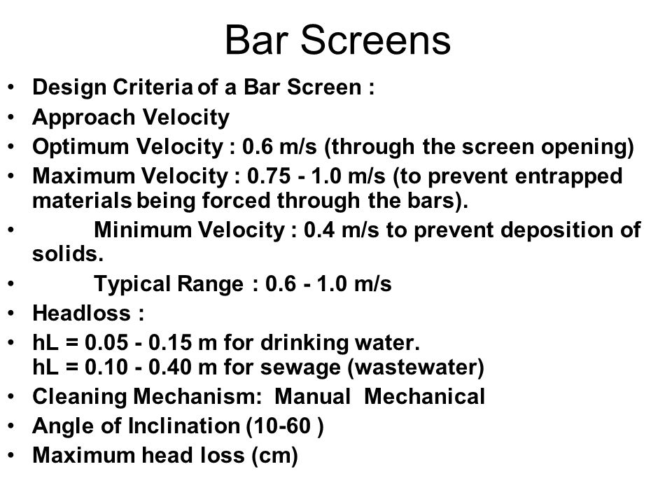 Bar Screens Design Criteria of a Bar Screen : Approach Velocity Optimum Velocity : 0.6 m/s (through the screen opening) Maximum Velocity : 0.75 - 1.0 m/s (to prevent entrapped materials being forced through the bars).