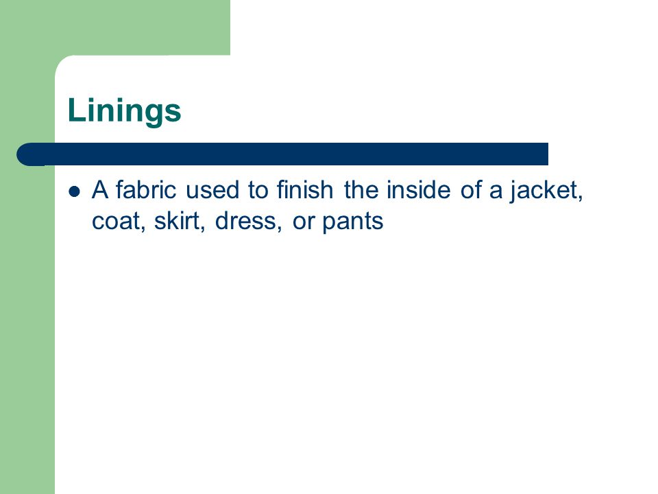 Linings A fabric used to finish the inside of a jacket, coat, skirt, dress, or pants