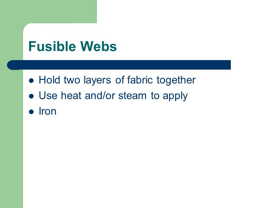 Fusible Webs Hold two layers of fabric together Use heat and/or steam to apply Iron