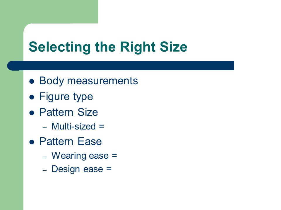 Selecting the Right Size Body measurements Figure type Pattern Size – Multi-sized = Pattern Ease – Wearing ease = – Design ease =