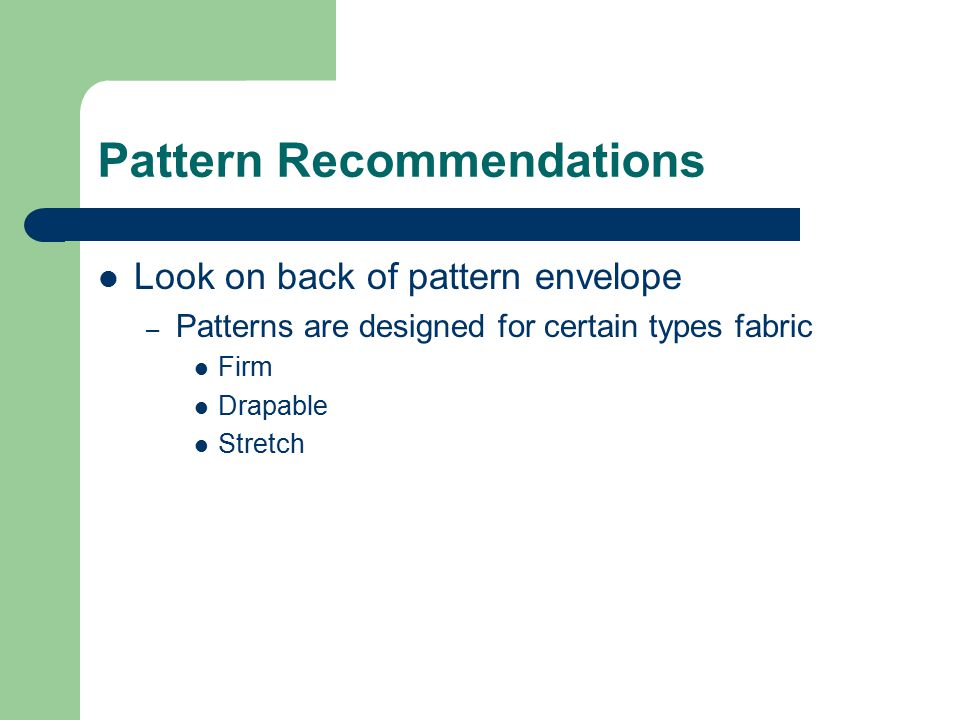Pattern Recommendations Look on back of pattern envelope – Patterns are designed for certain types fabric Firm Drapable Stretch