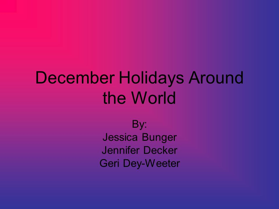 December Holidays Around the World By: Jessica Bunger Jennifer Decker Geri Dey-Weeter