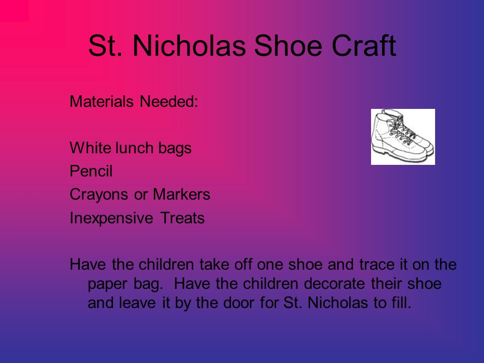 St. Nicholas Shoe Craft Materials Needed: White lunch bags Pencil Crayons or Markers Inexpensive Treats Have the children take off one shoe and trace