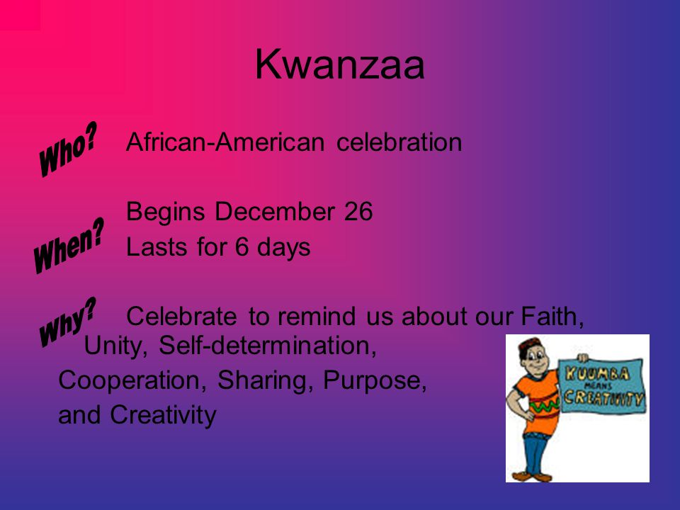 Kwanzaa African-American celebration Begins December 26 Lasts for 6 days Celebrate to remind us about our Faith, Unity, Self-determination, Cooperation, Sharing, Purpose, and Creativity