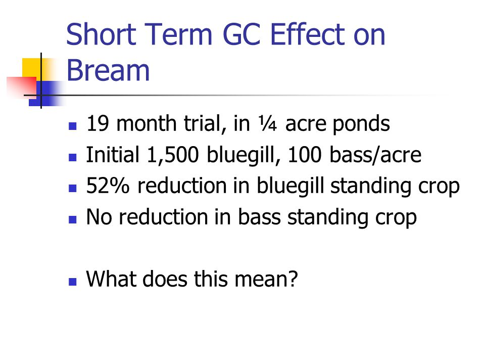Short Term GC Effect on Bream 19 month trial, in ¼ acre ponds Initial 1,500 bluegill, 100 bass/acre 52% reduction in bluegill standing crop No reducti