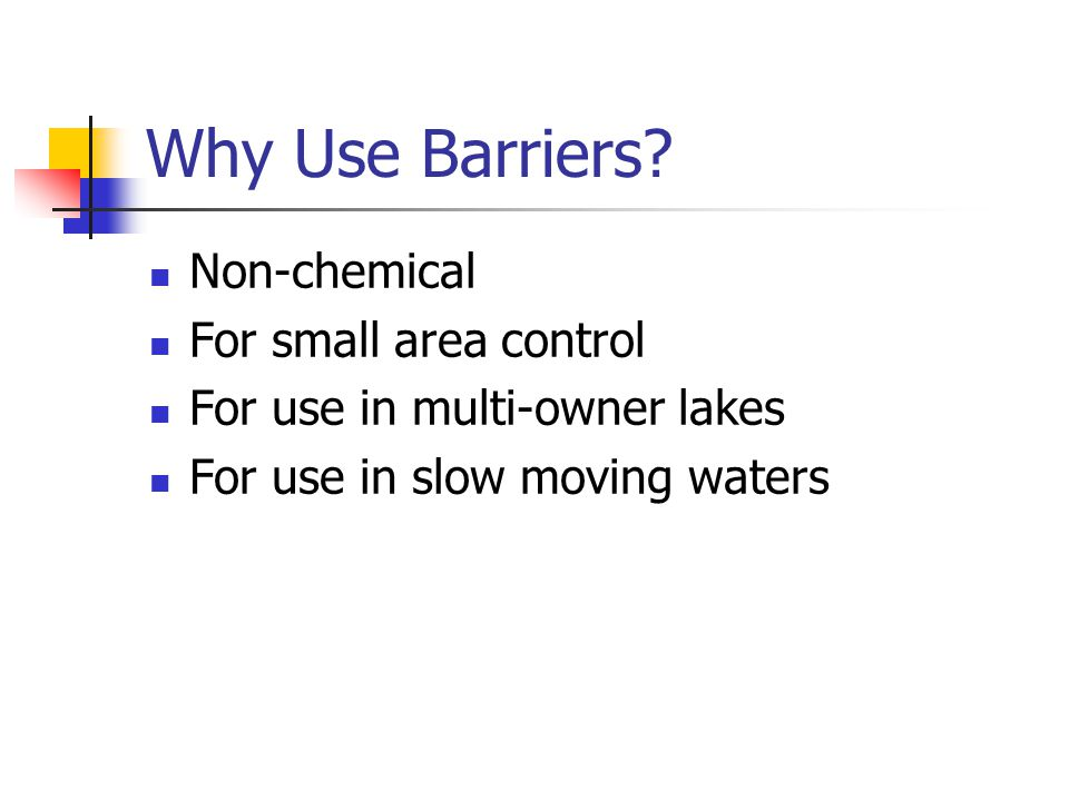 Why Use Barriers? Non-chemical For small area control For use in multi-owner lakes For use in slow moving waters