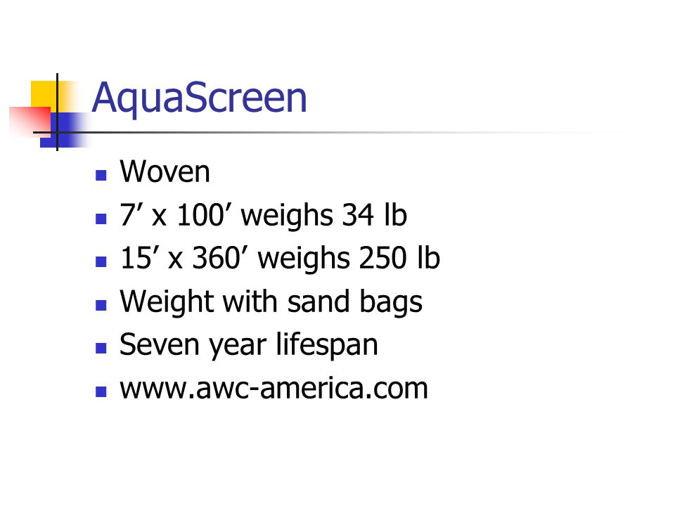 AquaScreen Woven 7' x 100' weighs 34 lb 15' x 360' weighs 250 lb Weight with sand bags Seven year lifespan www.awc-america.com