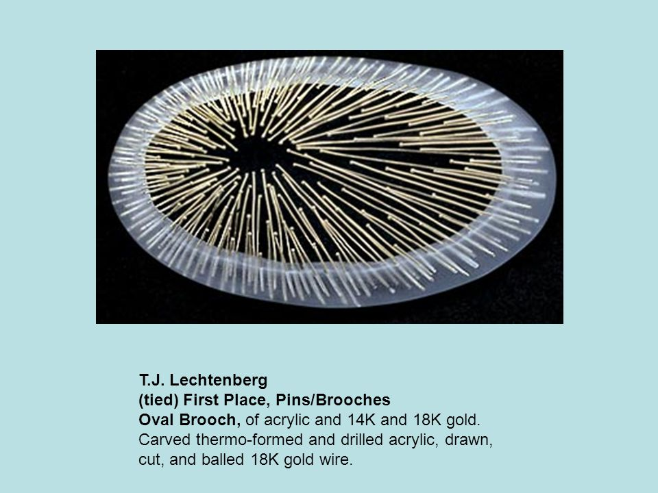 T.J. Lechtenberg (tied) First Place, Pins/Brooches Oval Brooch, of acrylic and 14K and 18K gold.