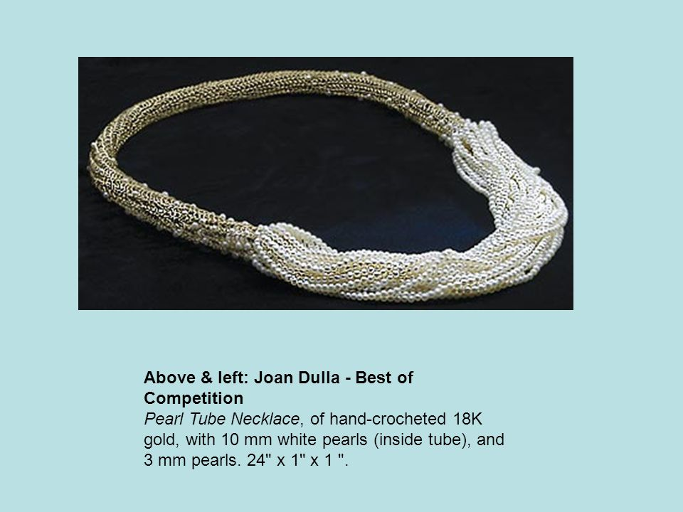 Above & left: Joan Dulla - Best of Competition Pearl Tube Necklace, of hand-crocheted 18K gold, with 10 mm white pearls (inside tube), and 3 mm pearls.