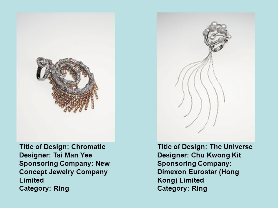 Title of Design: Chromatic Designer: Tai Man Yee Sponsoring Company: New Concept Jewelry Company Limited Category: Ring Title of Design: The Universe Designer: Chu Kwong Kit Sponsoring Company: Dimexon Eurostar (Hong Kong) Limited Category: Ring