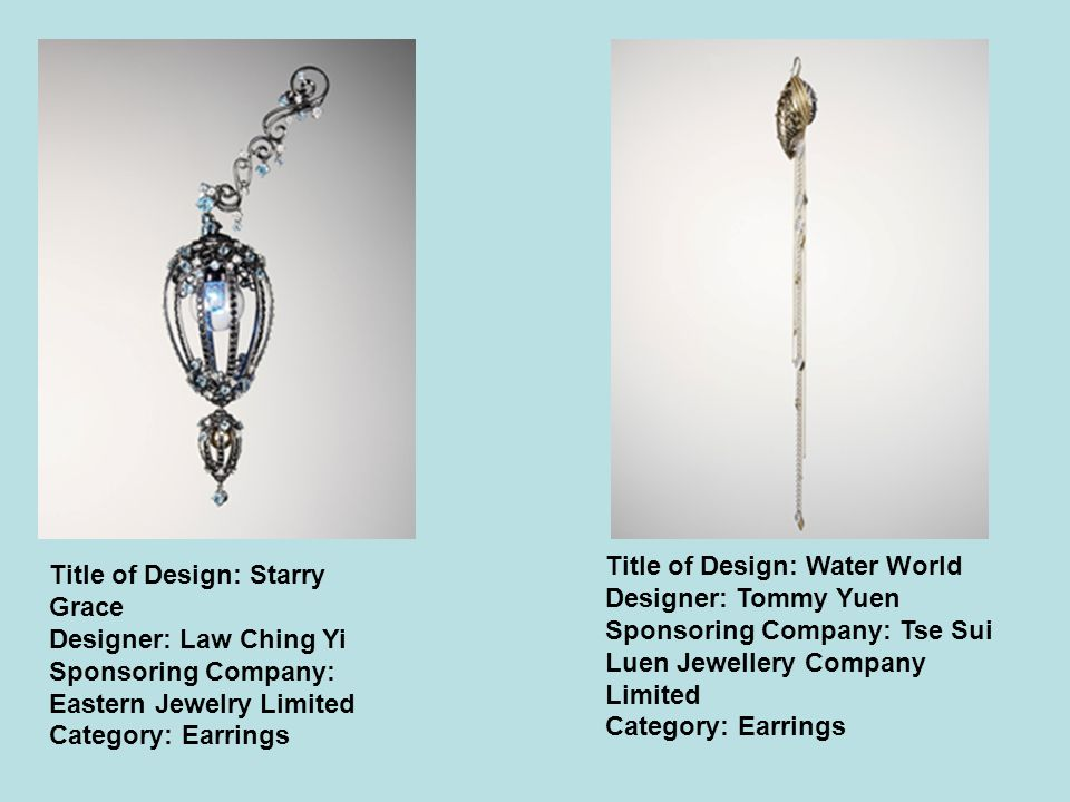 Title of Design: Starry Grace Designer: Law Ching Yi Sponsoring Company: Eastern Jewelry Limited Category: Earrings Title of Design: Water World Designer: Tommy Yuen Sponsoring Company: Tse Sui Luen Jewellery Company Limited Category: Earrings