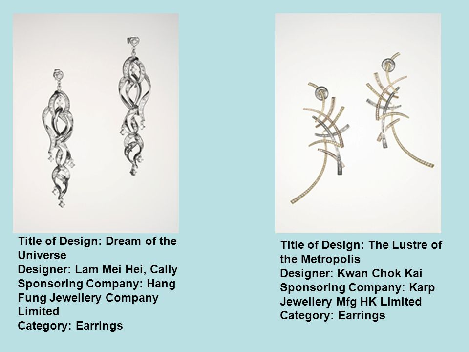 Title of Design: Dream of the Universe Designer: Lam Mei Hei, Cally Sponsoring Company: Hang Fung Jewellery Company Limited Category: Earrings Title of Design: The Lustre of the Metropolis Designer: Kwan Chok Kai Sponsoring Company: Karp Jewellery Mfg HK Limited Category: Earrings