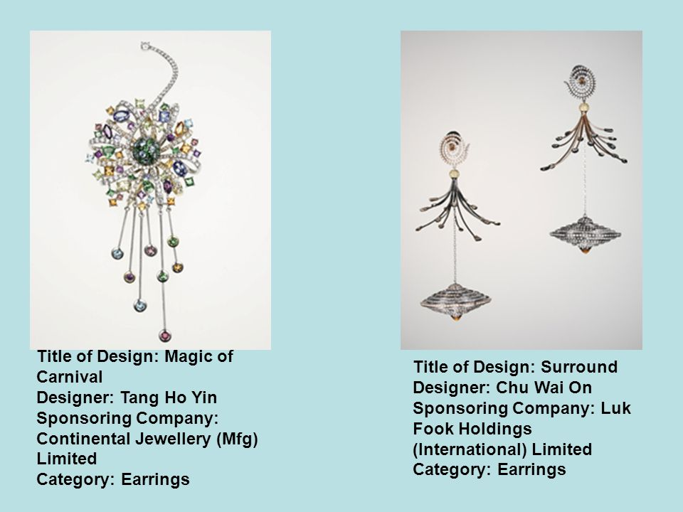 Title of Design: Magic of Carnival Designer: Tang Ho Yin Sponsoring Company: Continental Jewellery (Mfg) Limited Category: Earrings Title of Design: Surround Designer: Chu Wai On Sponsoring Company: Luk Fook Holdings (International) Limited Category: Earrings