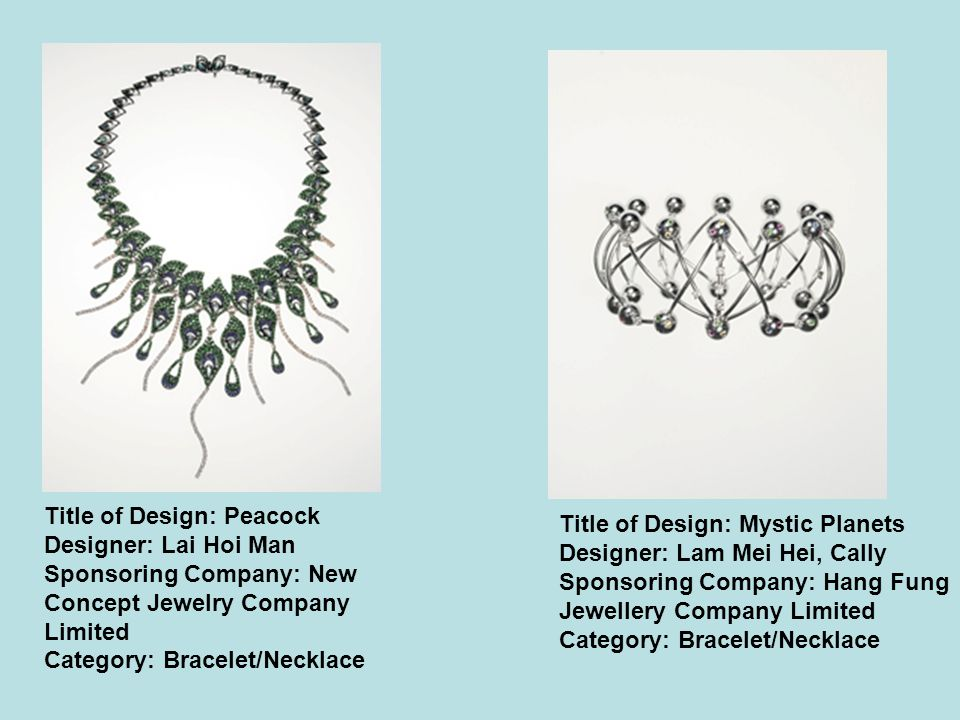 Title of Design: Peacock Designer: Lai Hoi Man Sponsoring Company: New Concept Jewelry Company Limited Category: Bracelet/Necklace Title of Design: Mystic Planets Designer: Lam Mei Hei, Cally Sponsoring Company: Hang Fung Jewellery Company Limited Category: Bracelet/Necklace