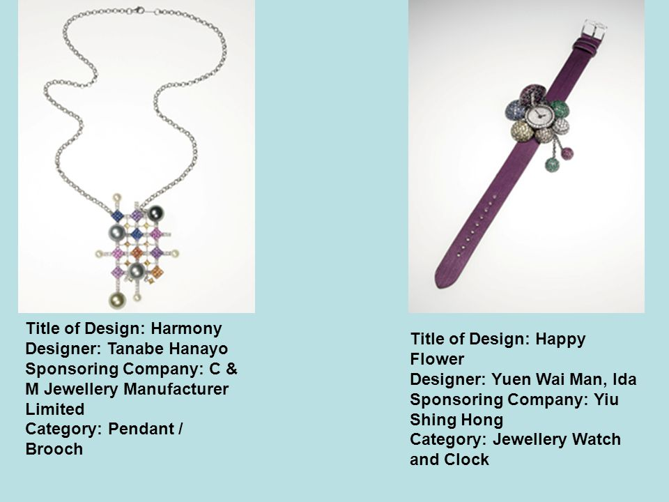 Title of Design: Harmony Designer: Tanabe Hanayo Sponsoring Company: C & M Jewellery Manufacturer Limited Category: Pendant / Brooch Title of Design: Happy Flower Designer: Yuen Wai Man, Ida Sponsoring Company: Yiu Shing Hong Category: Jewellery Watch and Clock