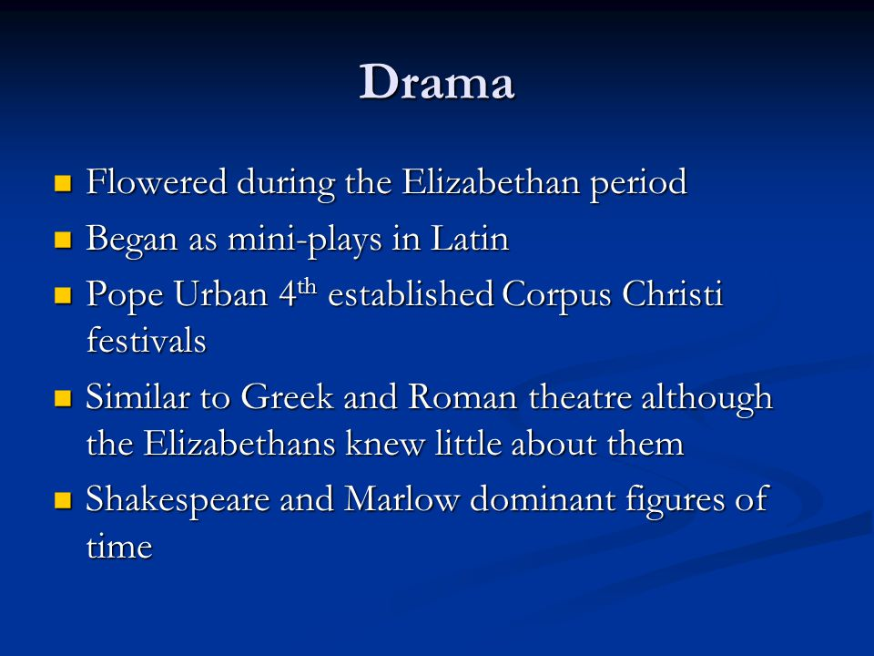 Drama Flowered during the Elizabethan period Flowered during the Elizabethan period Began as mini-plays in Latin Began as mini-plays in Latin Pope Urban 4 th established Corpus Christi festivals Pope Urban 4 th established Corpus Christi festivals Similar to Greek and Roman theatre although the Elizabethans knew little about them Similar to Greek and Roman theatre although the Elizabethans knew little about them Shakespeare and Marlow dominant figures of time Shakespeare and Marlow dominant figures of time