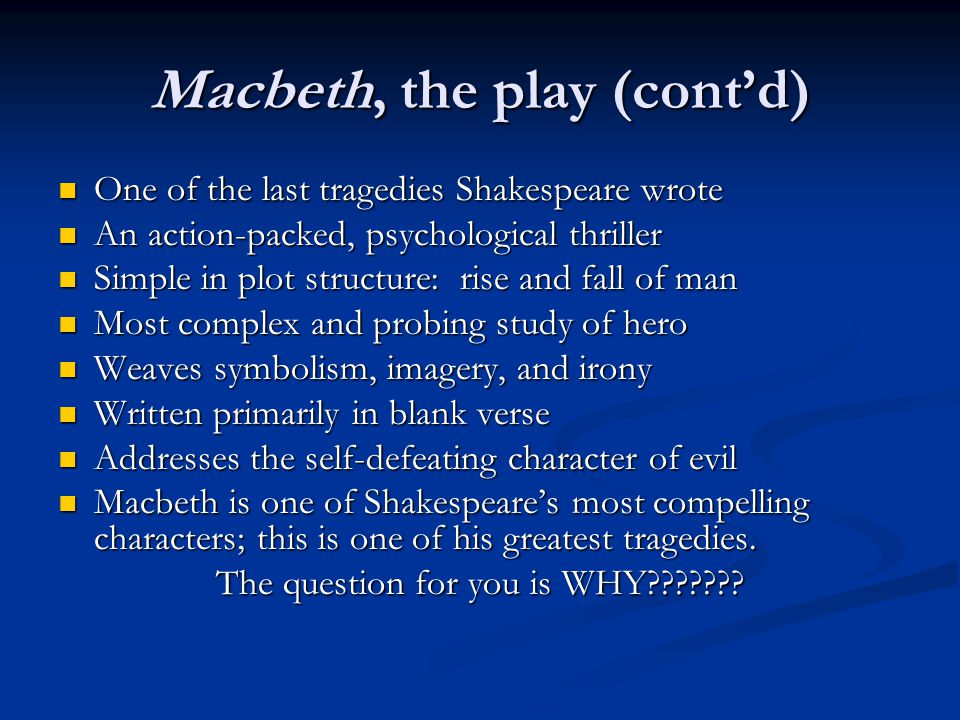 Macbeth, the play (cont'd) One of the last tragedies Shakespeare wrote One of the last tragedies Shakespeare wrote An action-packed, psychological thriller An action-packed, psychological thriller Simple in plot structure: rise and fall of man Simple in plot structure: rise and fall of man Most complex and probing study of hero Most complex and probing study of hero Weaves symbolism, imagery, and irony Weaves symbolism, imagery, and irony Written primarily in blank verse Written primarily in blank verse Addresses the self-defeating character of evil Addresses the self-defeating character of evil Macbeth is one of Shakespeare's most compelling characters; this is one of his greatest tragedies.