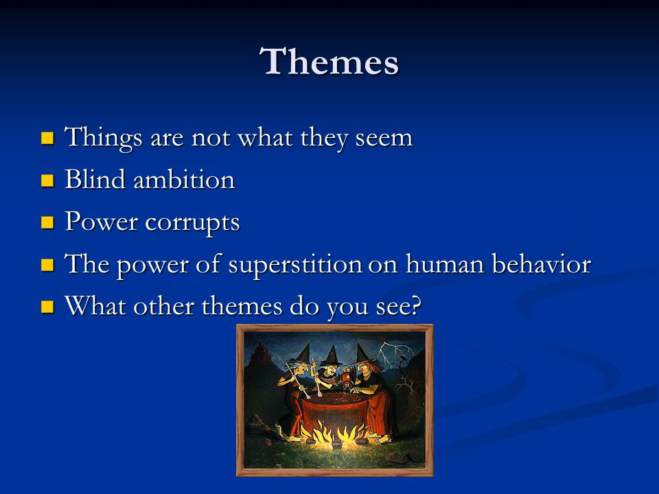 Themes Things are not what they seem Things are not what they seem Blind ambition Blind ambition Power corrupts Power corrupts The power of superstition on human behavior The power of superstition on human behavior What other themes do you see.