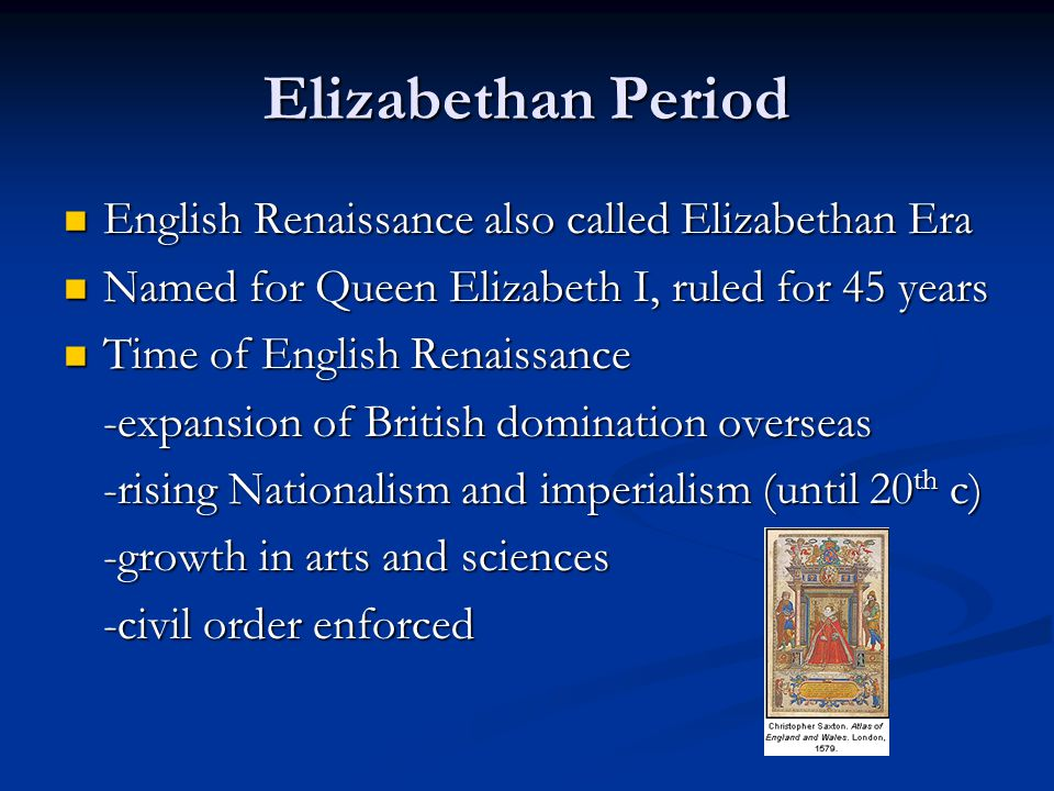 Elizabethan Period English Renaissance also called Elizabethan Era English Renaissance also called Elizabethan Era Named for Queen Elizabeth I, ruled for 45 years Named for Queen Elizabeth I, ruled for 45 years Time of English Renaissance Time of English Renaissance -expansion of British domination overseas -rising Nationalism and imperialism (until 20 th c) -growth in arts and sciences -civil order enforced