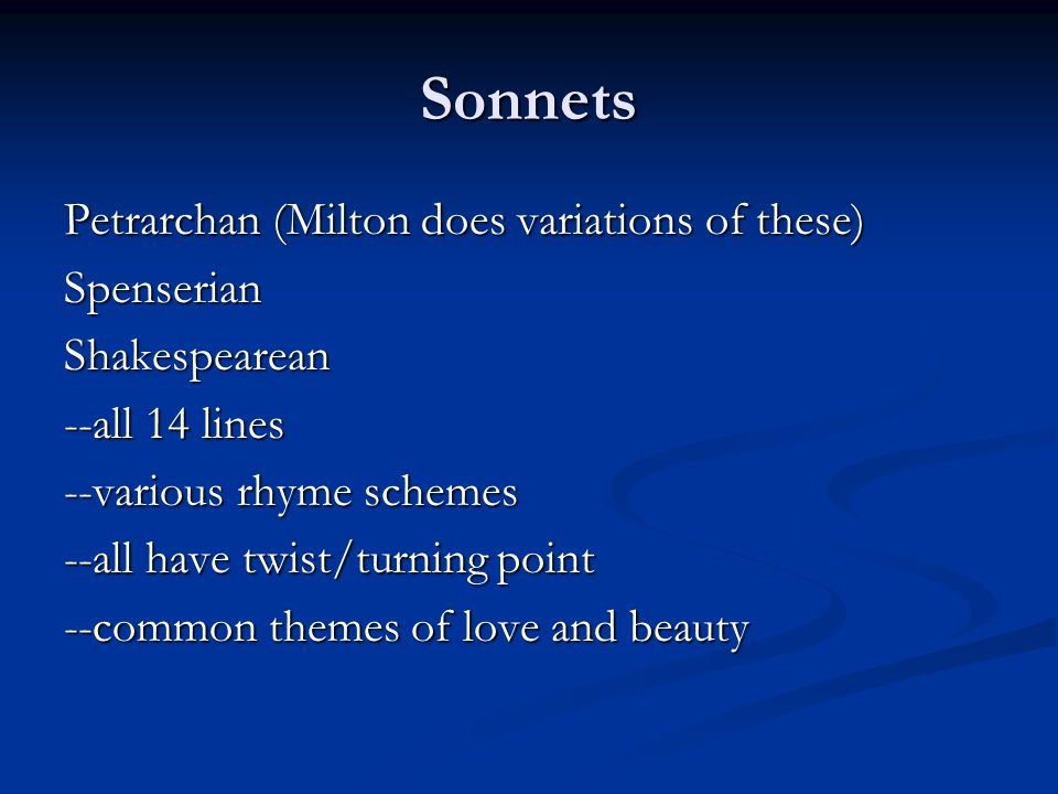 Sonnets Petrarchan (Milton does variations of these) SpenserianShakespearean --all 14 lines --various rhyme schemes --all have twist/turning point --common themes of love and beauty