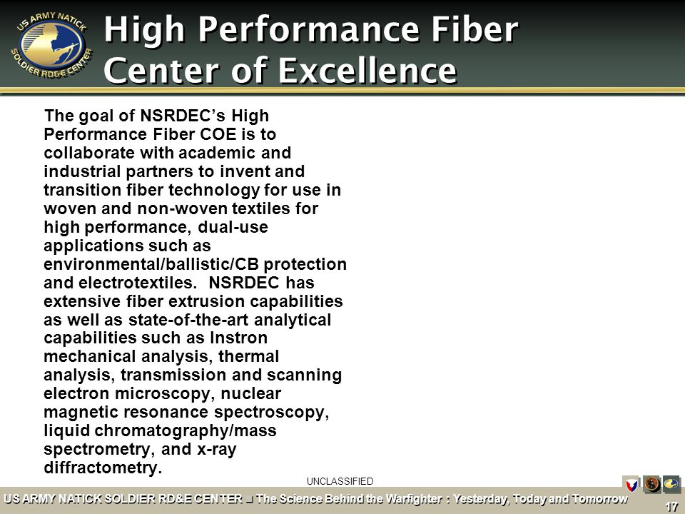 UNCLASSIFIED 17 US ARMY NATICK SOLDIER RD&E CENTER The Science Behind the Warfighter : Yesterday, Today and Tomorrow High Performance Fiber Center of Excellence The goal of NSRDEC's High Performance Fiber COE is to collaborate with academic and industrial partners to invent and transition fiber technology for use in woven and non-woven textiles for high performance, dual-use applications such as environmental/ballistic/CB protection and electrotextiles.