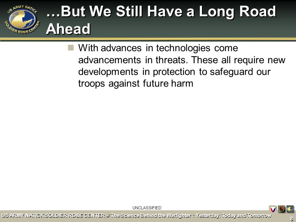 UNCLASSIFIED 8 US ARMY NATICK SOLDIER RD&E CENTER The Science Behind the Warfighter : Yesterday, Today and Tomorrow …But We Still Have a Long Road Ahead With advances in technologies come advancements in threats.