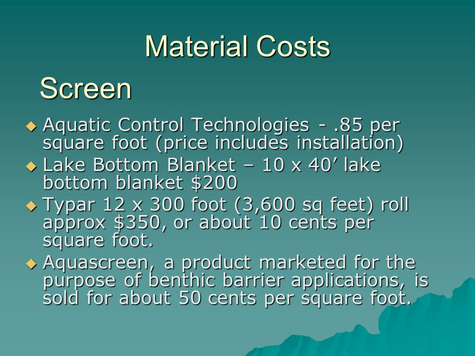 Material Costs  Aquatic Control Technologies -.85 per square foot (price includes installation)  Lake Bottom Blanket – 10 x 40' lake bottom blanket $200  Typar 12 x 300 foot (3,600 sq feet) roll approx $350, or about 10 cents per square foot.
